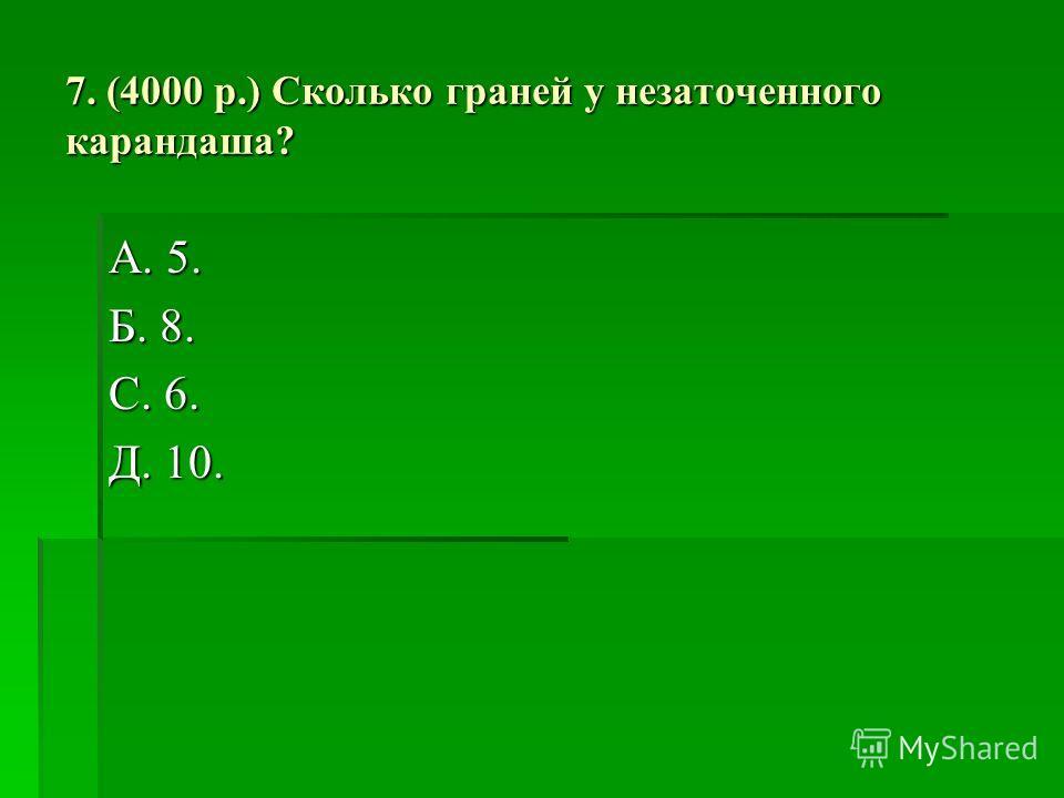 7. (4000 р.) Сколько граней у незаточенного карандаша? А. 5. Б. 8. С. 6. Д. 10.