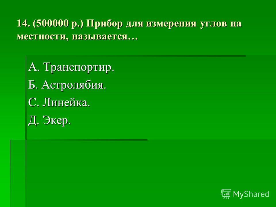 14. (500000 р.) Прибор для измерения углов на местности, называется… А. Транспортир. Б. Астролябия. С. Линейка. Д. Экер.