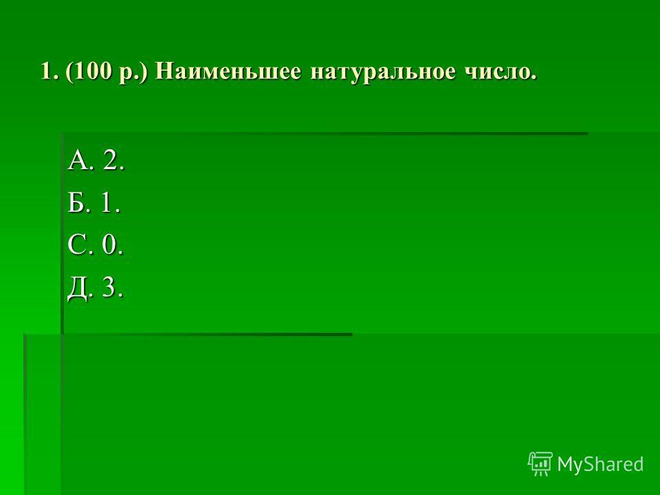 1. (100 р.) Наименьшее натуральное число. А. 2. Б. 1. С. 0. Д. 3.