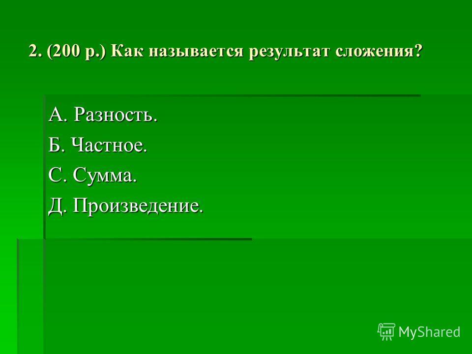 2. (200 р.) Как называется результат сложения? А. Разность. Б. Частное. С. Сумма. Д. Произведение.