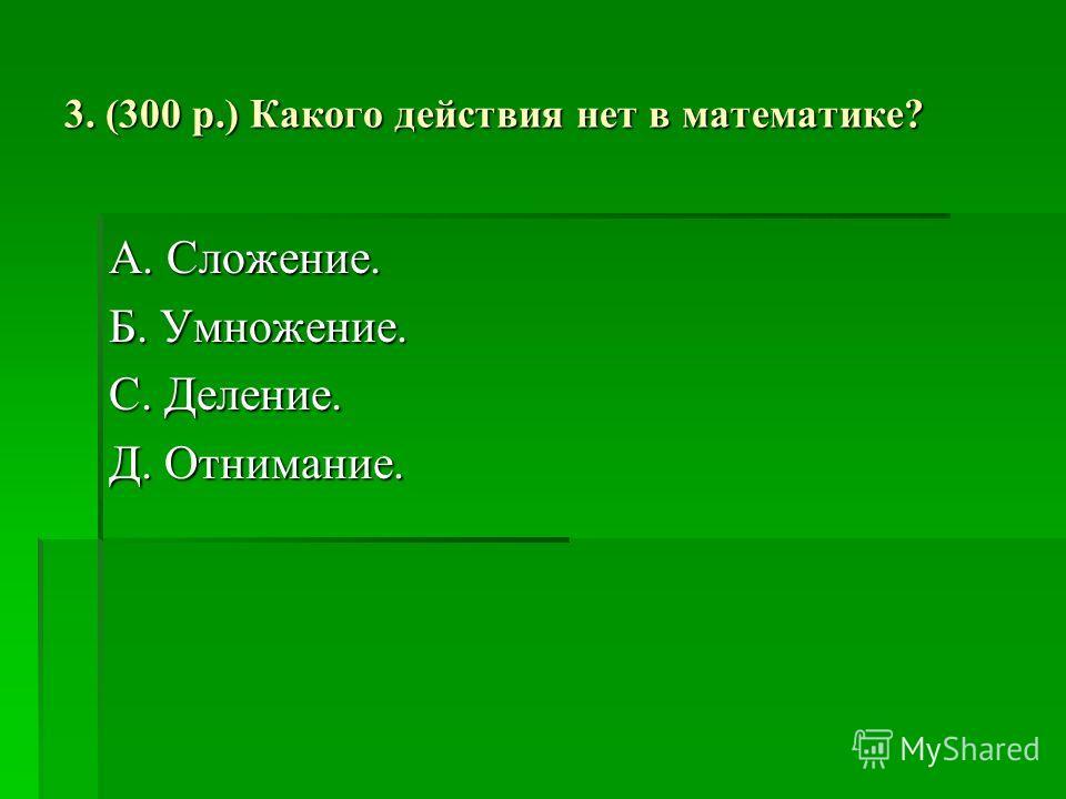 3. (300 р.) Какого действия нет в математике? А. Сложение. Б. Умножение. С. Деление. Д. Отнимание.