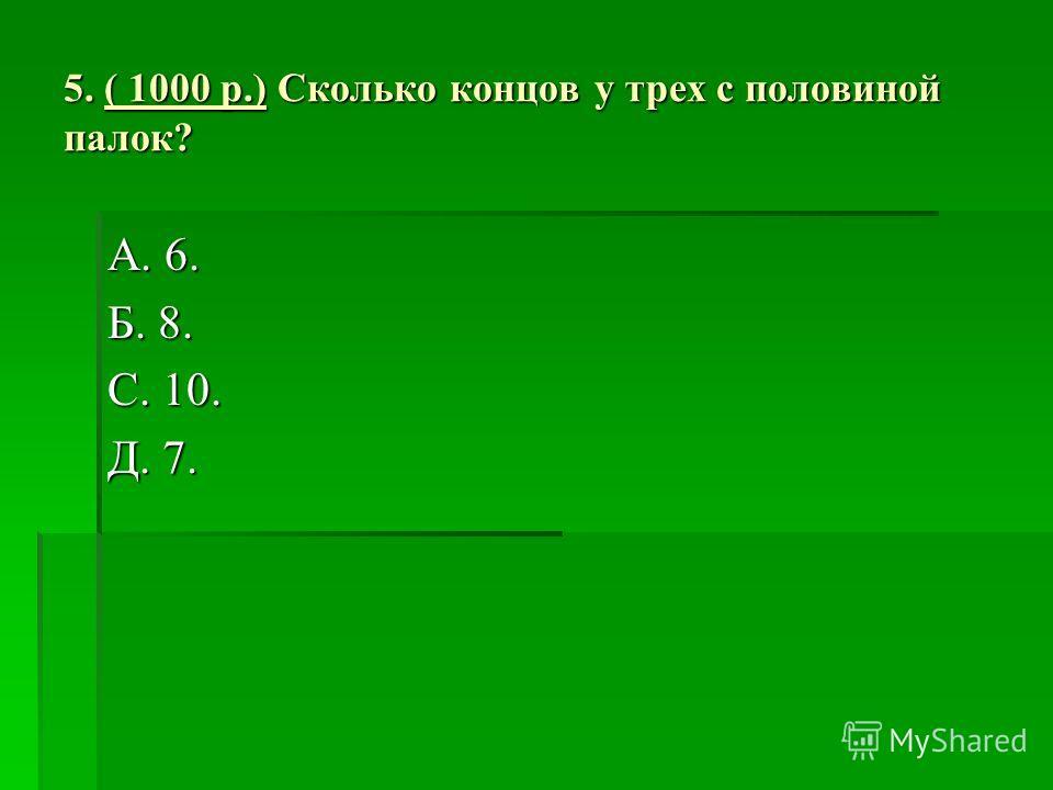 5. ( 1000 р.) Сколько концов у трех с половиной палок? А. 6. Б. 8. С. 10. Д. 7.