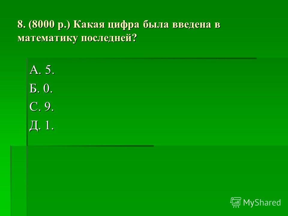 8. (8000 р.) Какая цифра была введена в математику последней? А. 5. Б. 0. С. 9. Д. 1.