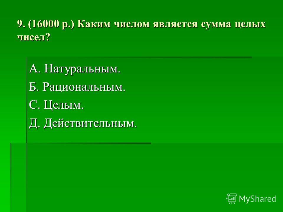 9. (16000 р.) Каким числом является сумма целых чисел? А. Натуральным. Б. Рациональным. С. Целым. Д. Действительным.