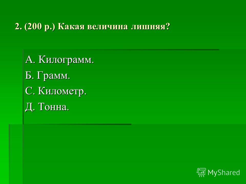 2. (200 р.) Какая величина лишняя? А. Килограмм. Б. Грамм. С. Километр. Д. Тонна.