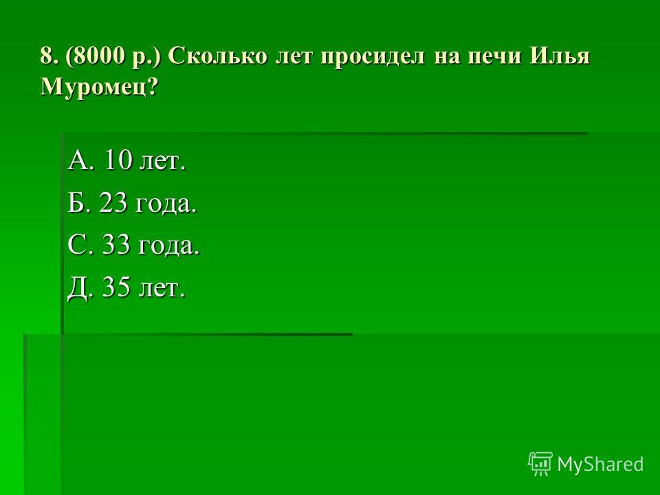 8. (8000 р.) Сколько лет просидел на печи Илья Муромец? А. 10 лет. Б. 23 года. С. 33 года. Д. 35 лет.