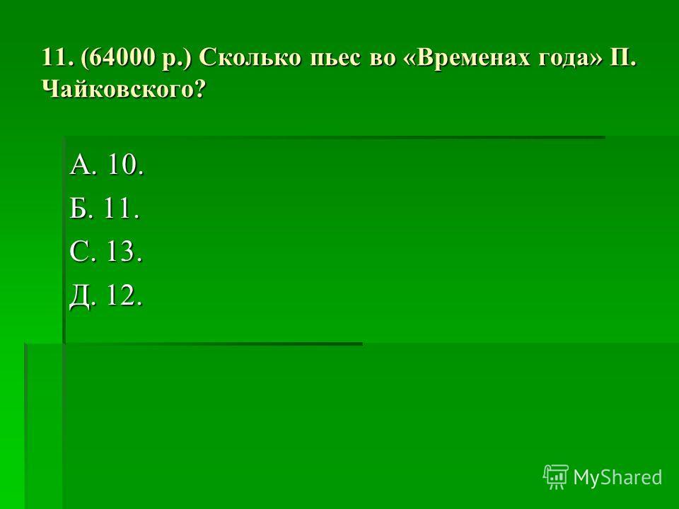 11. (64000 р.) Сколько пьес во «Временах года» П. Чайковского? А. 10. Б. 11. С. 13. Д. 12.