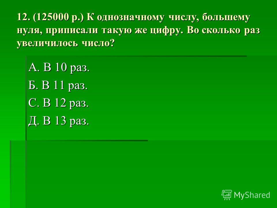12. (125000 р.) К однозначному числу, большему нуля, приписали такую же цифру. Во сколько раз увеличилось число? А. В 10 раз. Б. В 11 раз. С. В 12 раз. Д. В 13 раз.