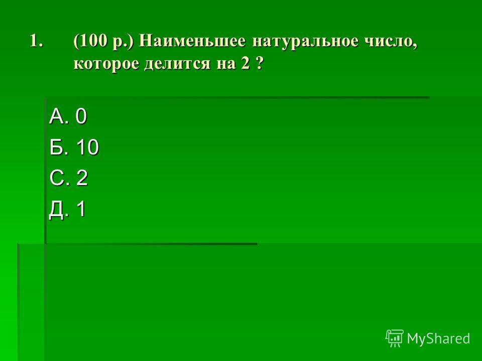 1.(100 р.) Наименьшее натуральное число, которое делится на 2 ? А. 0 Б. 10 С. 2 Д. 1