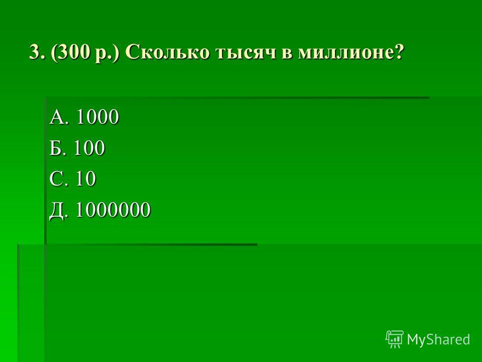3. (300 р.) Сколько тысяч в миллионе? А. 1000 Б. 100 С. 10 Д. 1000000