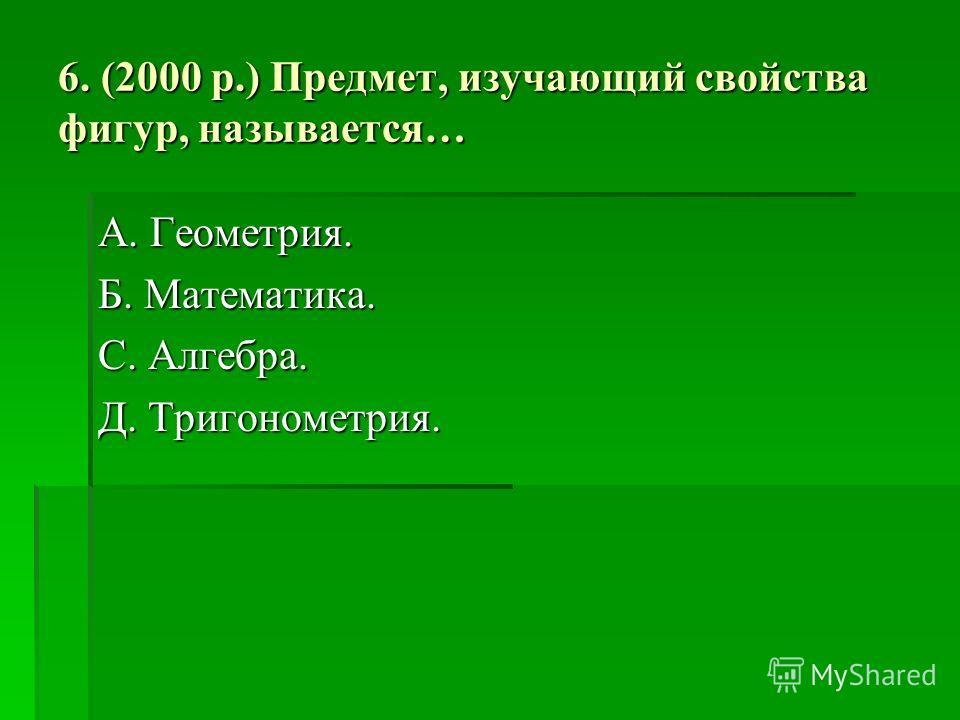 6. (2000 р.) Предмет, изучающий свойства фигур, называется… А. Геометрия. Б. Математика. С. Алгебра. Д. Тригонометрия.