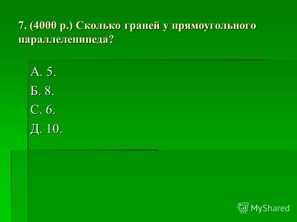 7. (4000 р.) Сколько граней у прямоугольного параллелепипеда? А. 5. Б. 8. С. 6. Д. 10.