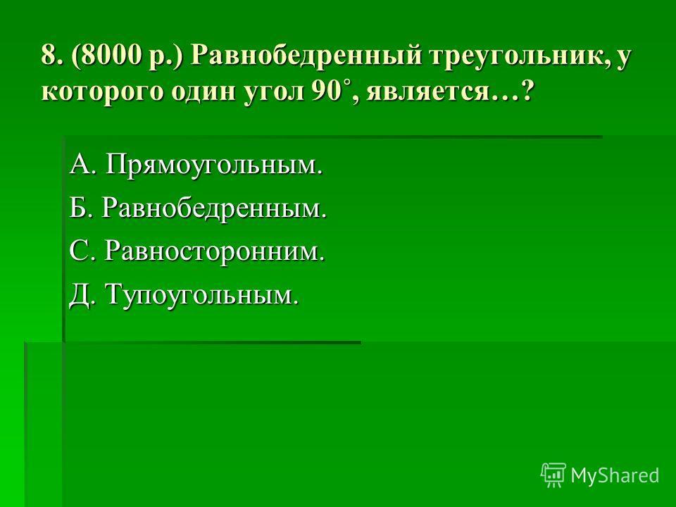 8. (8000 р.) Равнобедренный треугольник, у которого один угол 90˚, является…? А. Прямоугольным. Б. Равнобедренным. С. Равносторонним. Д. Тупоугольным.