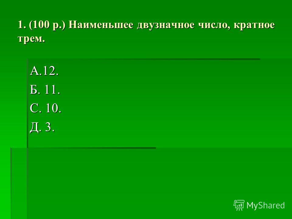 1. (100 р.) Наименьшее двузначное число, кратное трем. А.12. Б. 11. С. 10. Д. 3.