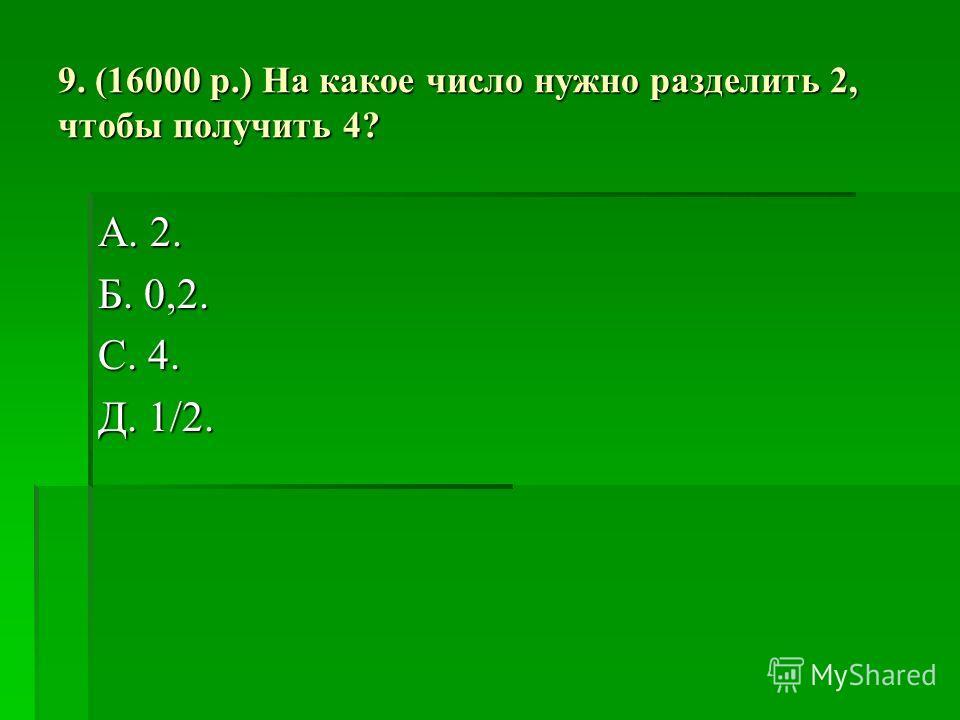 9. (16000 р.) На какое число нужно разделить 2, чтобы получить 4? А. 2. Б. 0,2. С. 4. Д. 1/2.