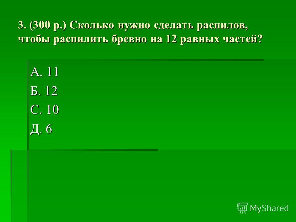 3. (300 р.) Сколько нужно сделать распилов, чтобы распилить бревно на 12 равных частей? А. 11 Б. 12 С. 10 Д. 6