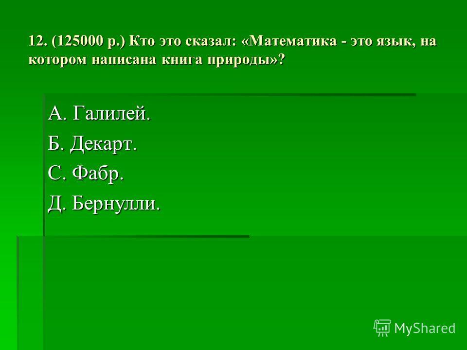 12. (125000 р.) Кто это сказал: «Математика - это язык, на котором написана книга природы»? А. Галилей. Б. Декарт. С. Фабр. Д. Бернулли.