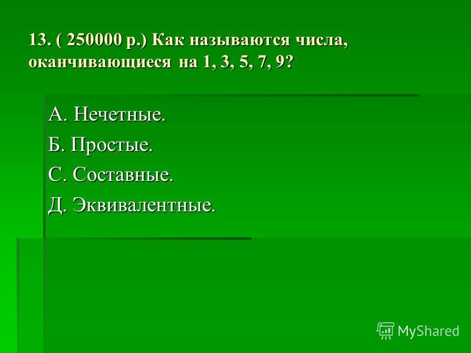 13. ( 250000 р.) Как называются числа, оканчивающиеся на 1, 3, 5, 7, 9? А. Нечетные. Б. Простые. С. Составные. Д. Эквивалентные.