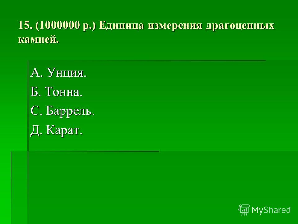 15. (1000000 р.) Единица измерения драгоценных камней. А. Унция. Б. Тонна. С. Баррель. Д. Карат.