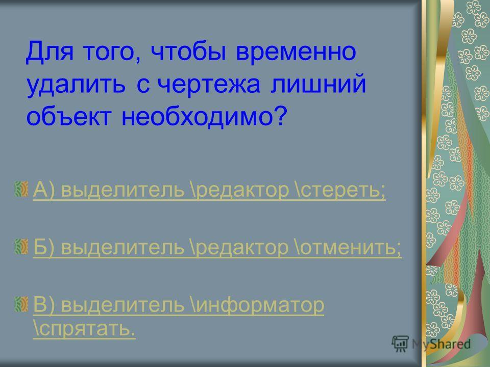 Для того, чтобы временно удалить с чертежа лишний объект необходимо? А) выделитель \редактор \стереть; Б) выделитель \редактор \отменить; В) выделитель \информатор \спрятать.