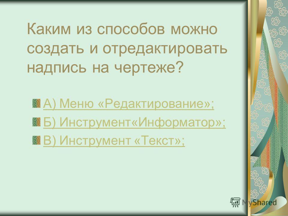 Каким из способов можно создать и отредактировать надпись на чертеже? А) Меню «Редактирование»; Б) Инструмент«Информатор»; В) Инструмент «Текст»;