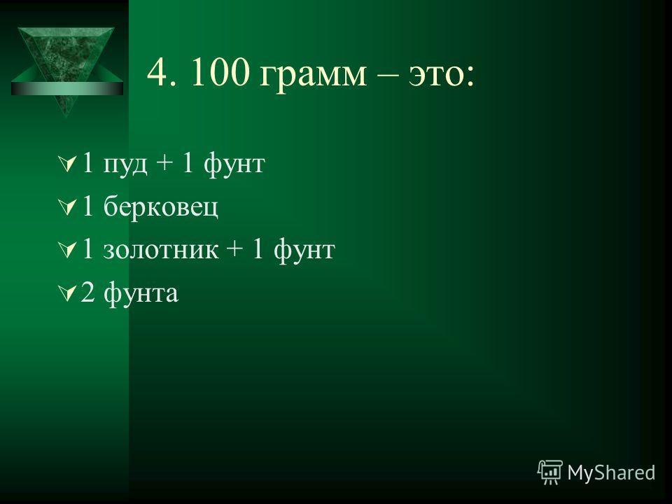 4. 100 грамм – это: 1 пуд + 1 фунт 1 берковец 1 золотник + 1 фунт 2 фунта