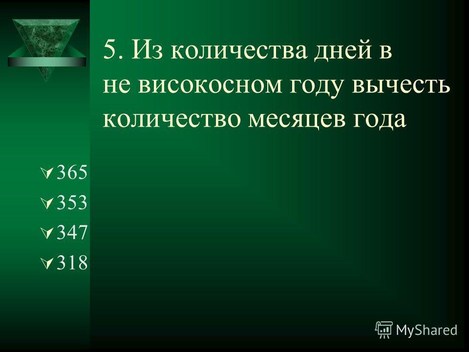 5. Из количества дней в не високосном году вычесть количество месяцев года 365 353 347 318