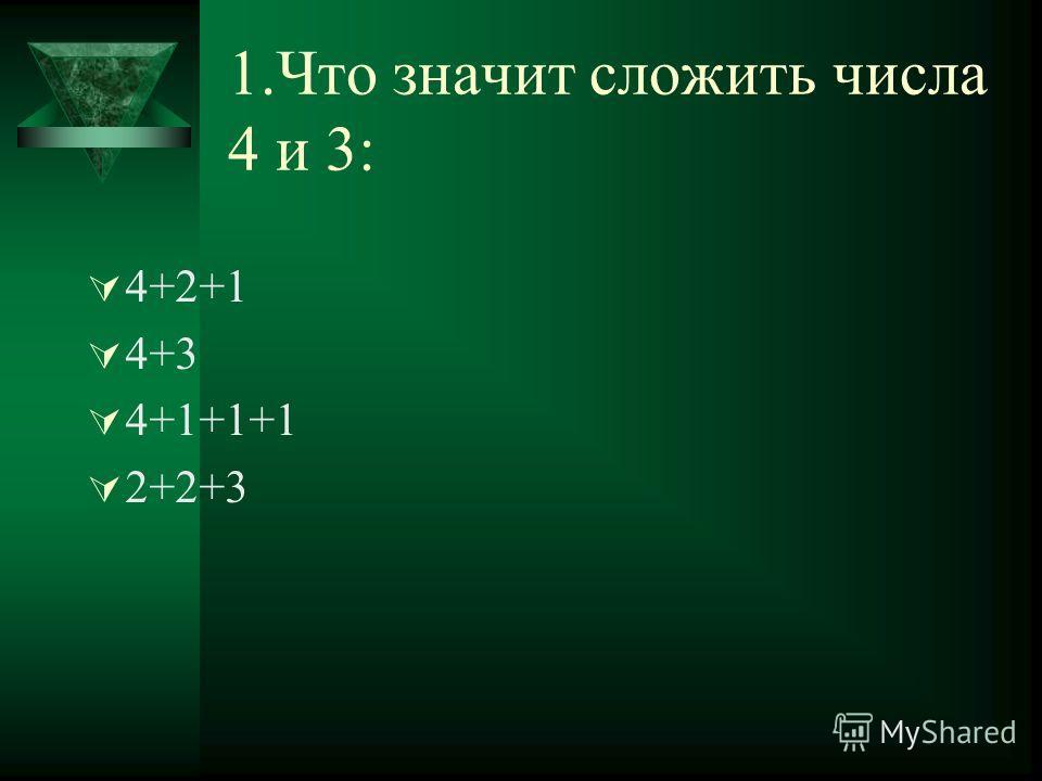 1.Что значит сложить числа 4 и 3: 4+2+1 4+3 4+1+1+1 2+2+3