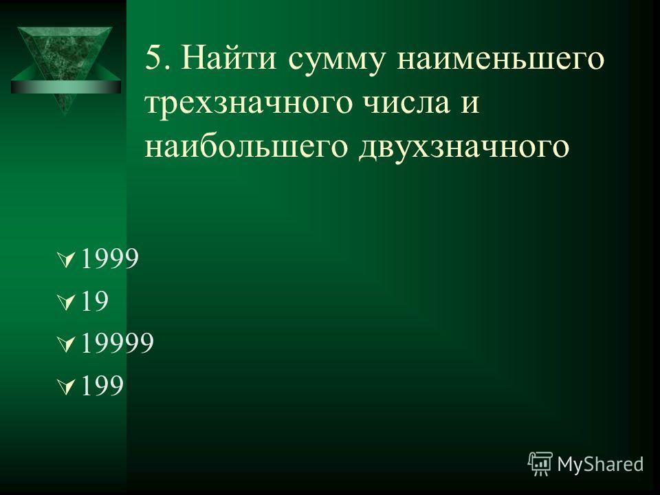 5. Найти сумму наименьшего трехзначного числа и наибольшего двухзначного 1999 19 19999 199