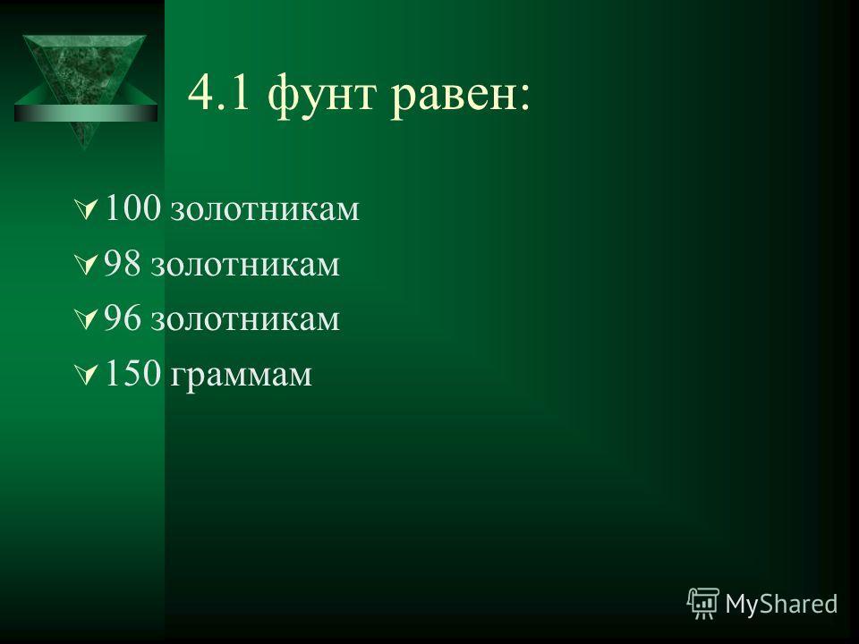 4.1 фунт равен: 100 золотникам 98 золотникам 96 золотникам 150 граммам