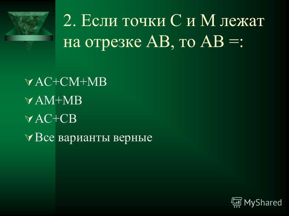 2. Если точки С и М лежат на отрезке АВ, то АВ =: АС+СМ+МВ АМ+МВ АС+СВ Все варианты верные