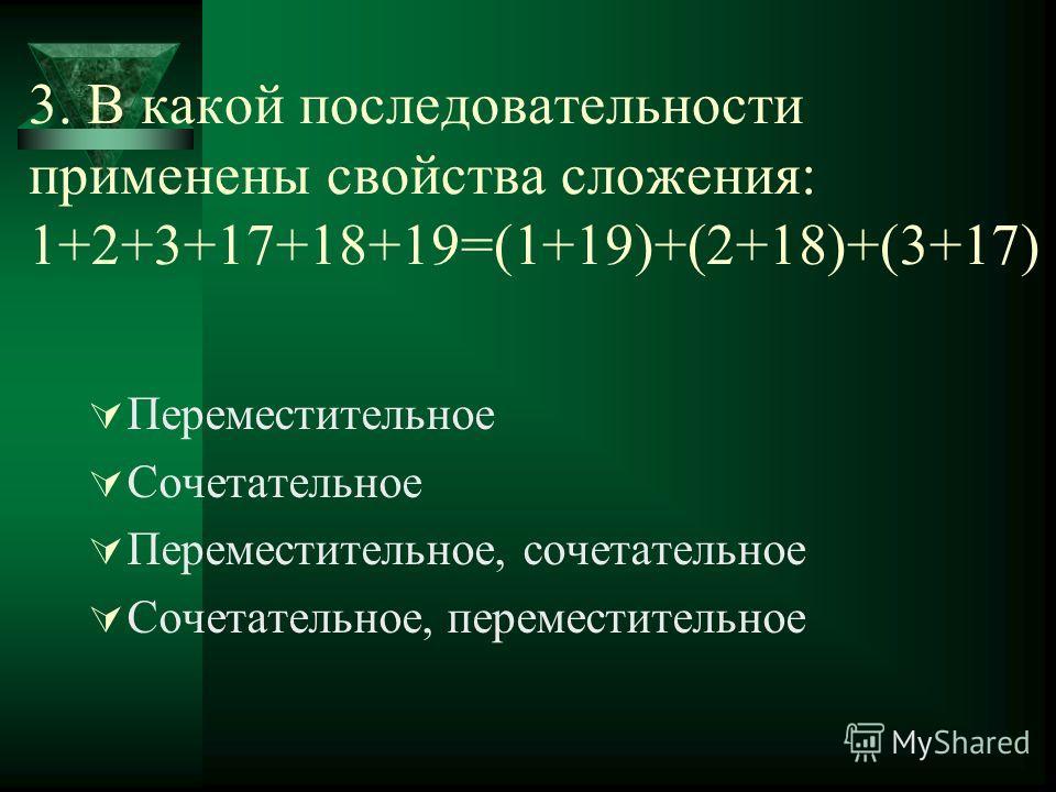 3. В какой последовательности применены свойства сложения: 1+2+3+17+18+19=(1+19)+(2+18)+(3+17) Переместительное Сочетательное Переместительное, сочетательное Сочетательное, переместительное