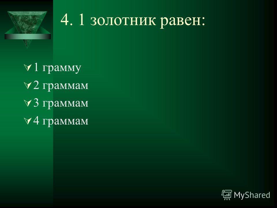 4. 1 золотник равен: 1 грамму 2 граммам 3 граммам 4 граммам