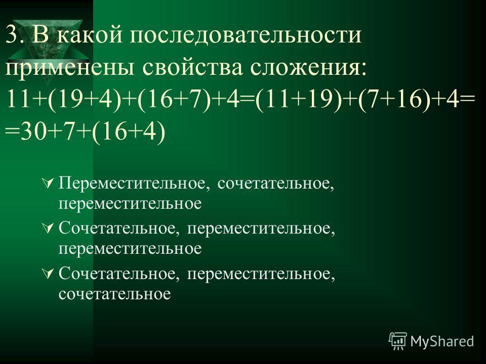 3. В какой последовательности применены свойства сложения: 11+(19+4)+(16+7)+4=(11+19)+(7+16)+4= =30+7+(16+4) Переместительное, сочетательное, переместительное Сочетательное, переместительное, переместительное Сочетательное, переместительное, сочетате