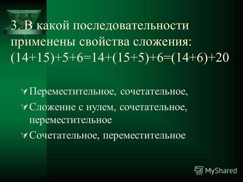 3. В какой последовательности применены свойства сложения: (14+15)+5+6=14+(15+5)+6=(14+6)+20 Переместительное, сочетательное, Сложение с нулем, сочетательное, переместительное Сочетательное, переместительное