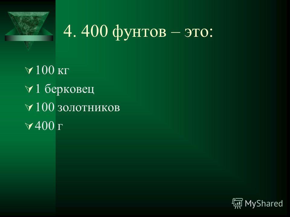 4. 400 фунтов – это: 100 кг 1 берковец 100 золотников 400 г