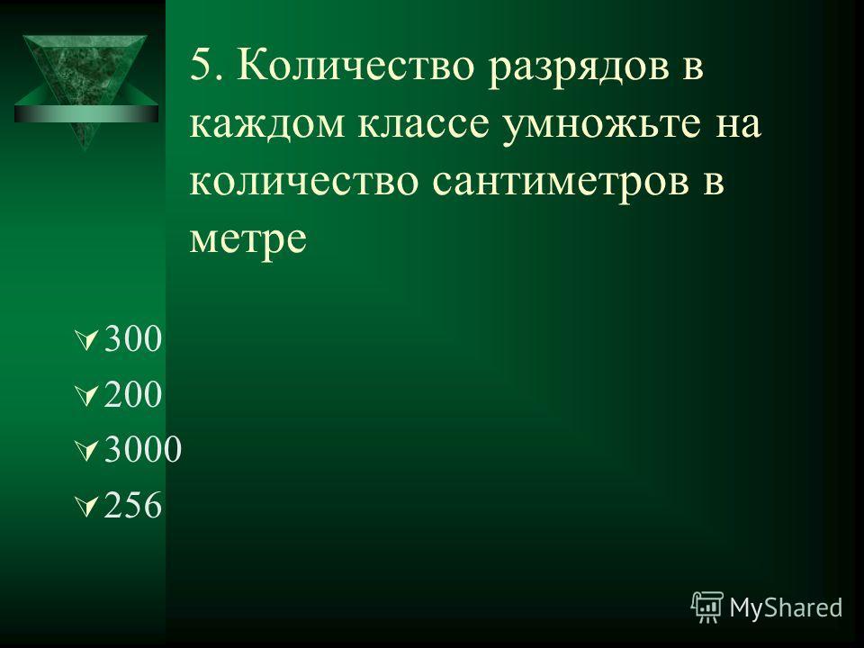 5. Количество разрядов в каждом классе умножьте на количество сантиметров в метре 300 200 3000 256
