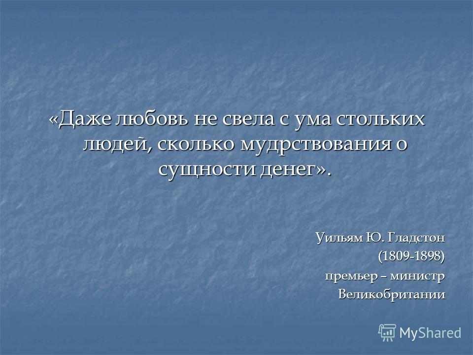«Даже любовь не свела с ума стольких людей, сколько мудрствования о сущности денег». Уильям Ю. Гладстон (1809-1898) премьер – министр Великобритании