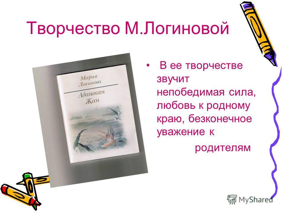 Творчество М.Логиновой В ее творчестве звучит непобедимая сила, любовь к родному краю, безконечное уважение к родителям