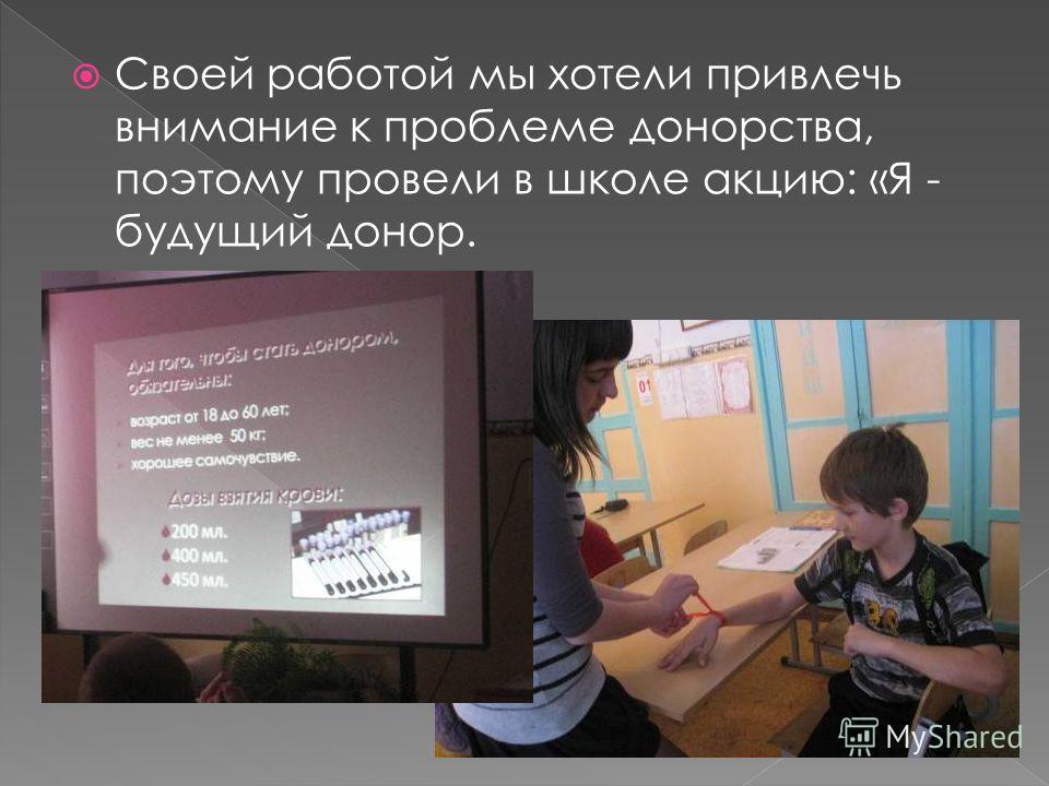 Своей работой мы хотели привлечь внимание к проблеме донорства, поэтому провели в школе акцию: «Я - будущий донор.