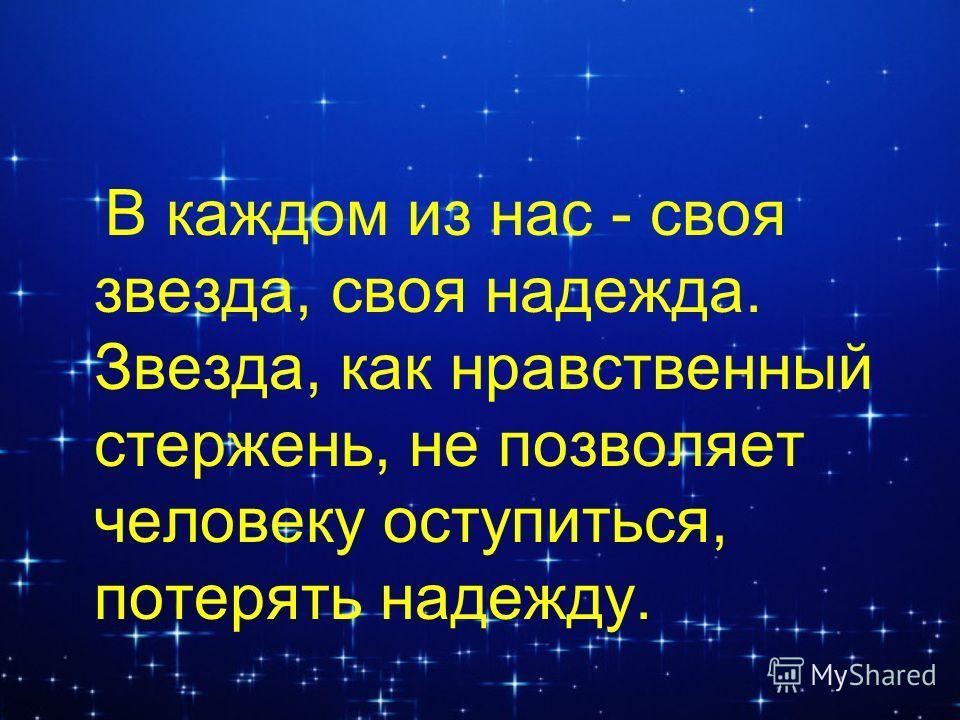 В каждом из нас - своя звезда, своя надежда. Звезда, как нравственный стержень, не позволяет человеку оступиться, потерять надежду.