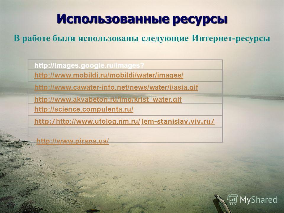 Использованные ресурсы http://images.google.ru/images? http://www.mobildi.ru/mobildi/water/images/ http://www.cawater-info.net/news/water/i/asia.gif http://www.akvabeton.ru/img/krist_water.gif http://science.compulenta.ru/ http:/ http://www.ufolog.nm