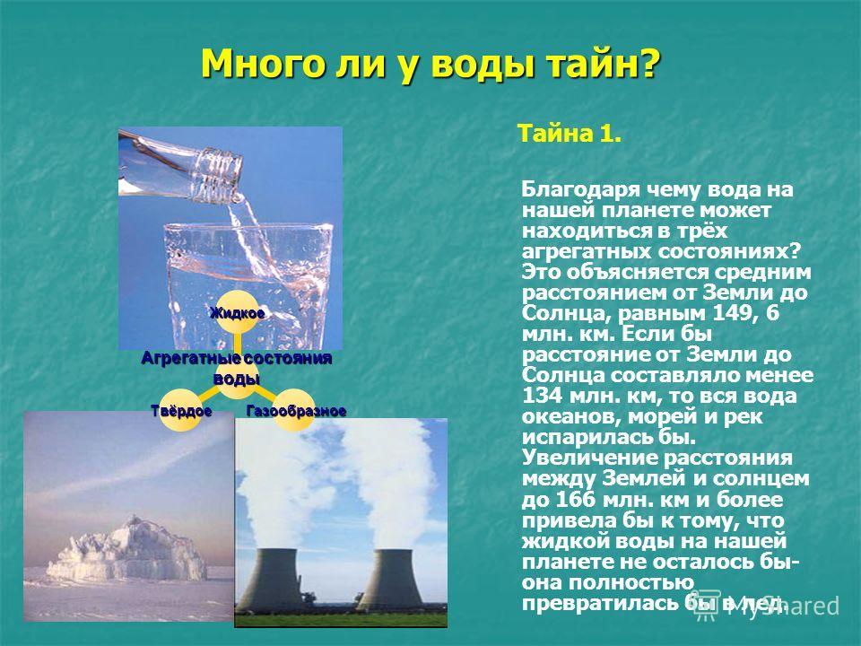 Много ли у воды тайн? Агрегатные состояния воды Жидкое Газообразное ГазообразноеТвёрдое Тайна 1. Благодаря чему вода на нашей планете может находиться в трёх агрегатных состояниях? Это объясняется средним расстоянием от Земли до Солнца, равным 149, 6