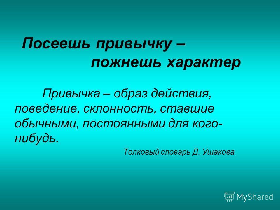 Посеешь привычку – пожнешь характер Привычка – образ действия, поведение, склонность, ставшие обычными, постоянными для кого- нибудь. Толковый словарь Д. Ушакова
