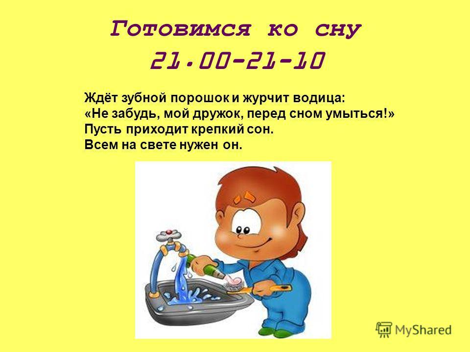 Готовимся ко сну 21.00-21-10 Ждёт зубной порошок и журчит водица: «Не забудь, мой дружок, перед сном умыться!» Пусть приходит крепкий сон. Всем на свете нужен он.