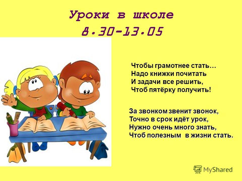 Уроки в школе 8.30-13.05 Чтобы грамотнее стать… Надо книжки почитать И задачи все решить, Чтоб пятёрку получить! За звонком звенит звонок, Точно в срок идёт урок, Нужно очень много знать, Чтоб полезным в жизни стать.
