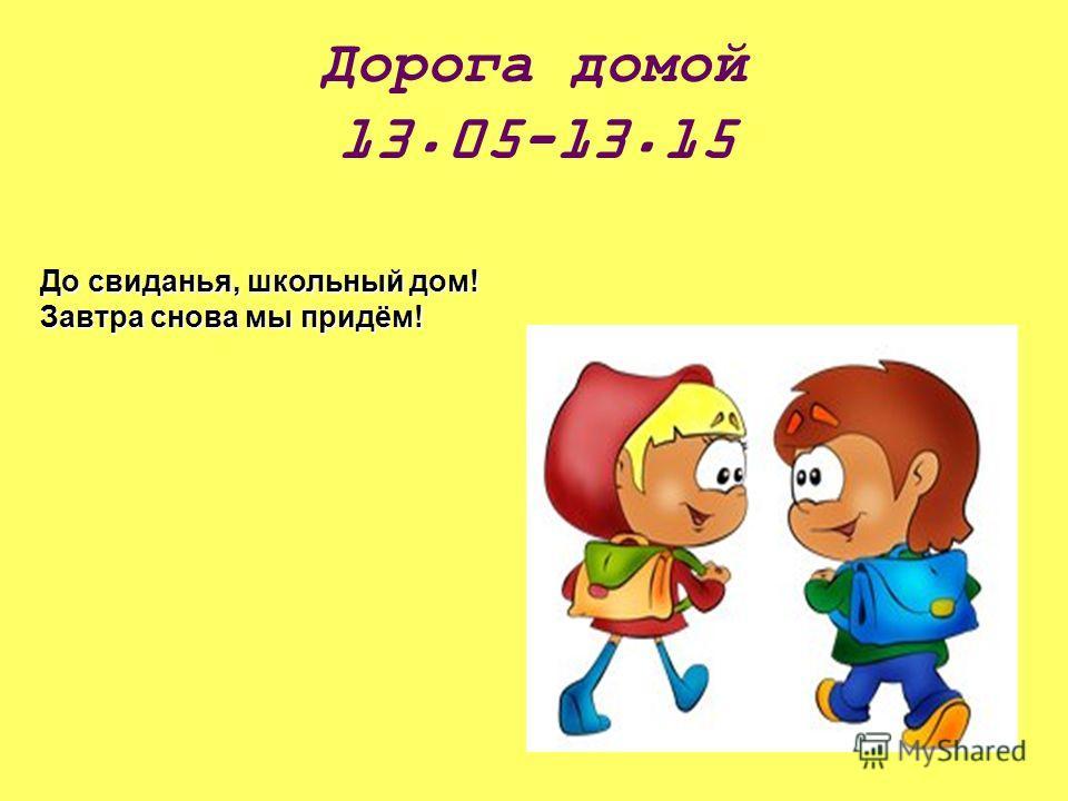 Дорога домой 13.05-13.15 До свиданья, школьный дом! Завтра снова мы придём!