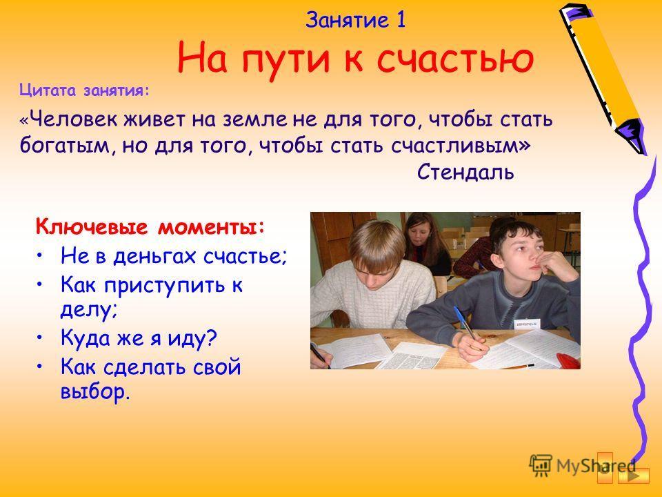 Занятие 1 На пути к счастью Ключевые моменты: Не в деньгах счастье; Как приступить к делу; Куда же я иду? Как сделать свой выбор. Цитата занятия: « Человек живет на земле не для того, чтобы стать богатым, но для того, чтобы стать счастливым» Стендаль