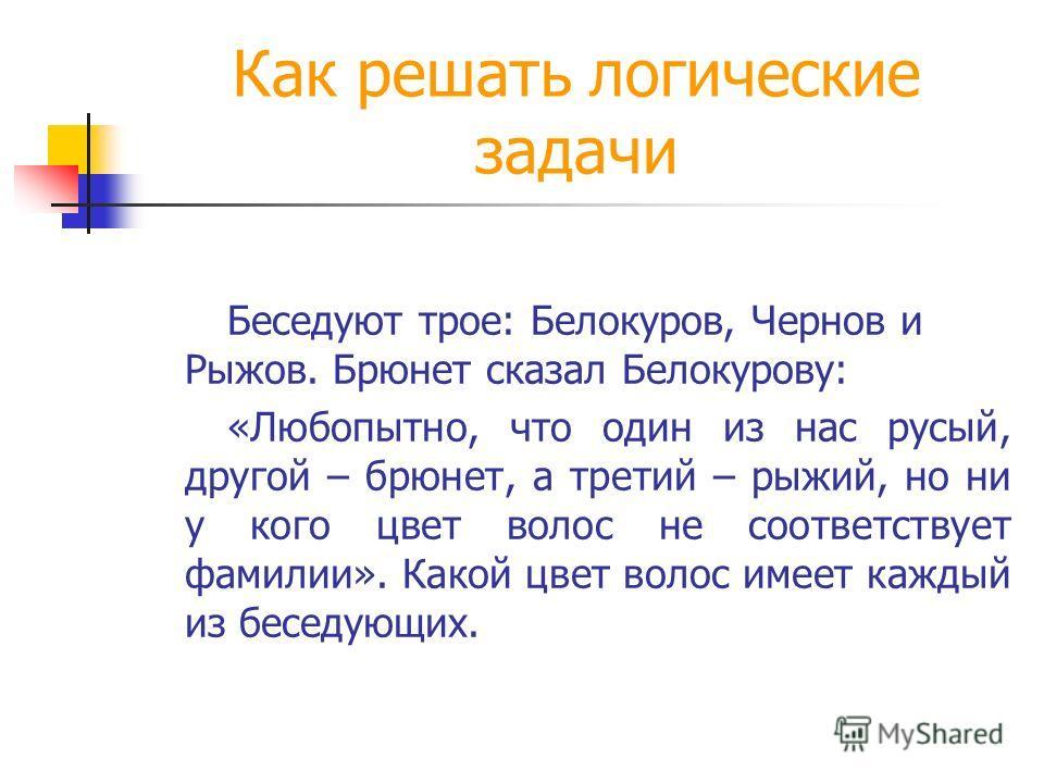 Как решать логические задачи Беседуют трое: Белокуров, Чернов и Рыжов. Брюнет сказал Белокурову: «Любопытно, что один из нас русый, другой – брюнет, а третий – рыжий, но ни у кого цвет волос не соответствует фамилии». Какой цвет волос имеет каждый из