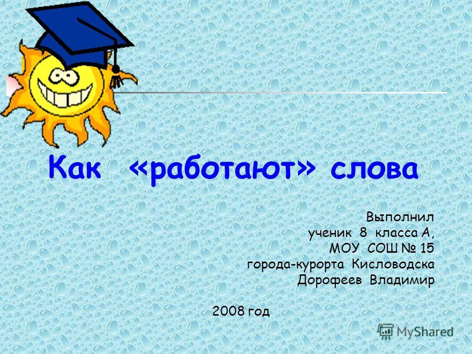 Как « работают » слова Выполнил ученик 8 класса А, МОУ СОШ 15 города-курорта Кисловодска Дорофеев Владимир 2008 год